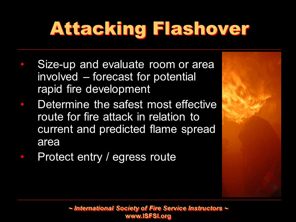 ~ International Society of Fire Service Instructors ~ www.ISFSI.org Attacking Flashover Size-up and evaluate room or area involved – forecast for pote