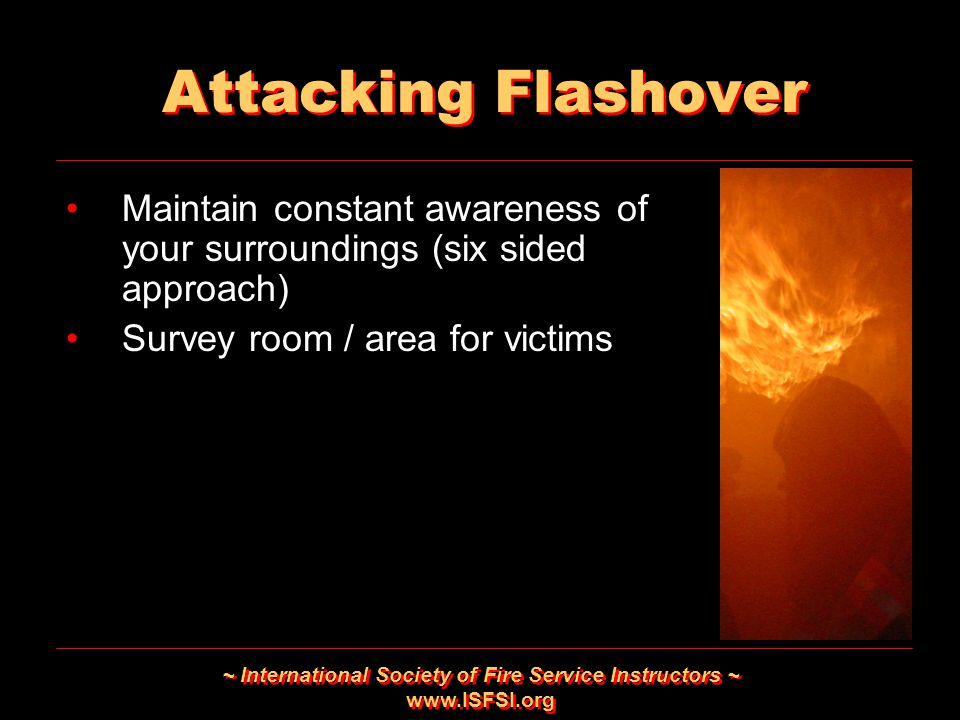 ~ International Society of Fire Service Instructors ~ www.ISFSI.org Attacking Flashover Maintain constant awareness of your surroundings (six sided ap