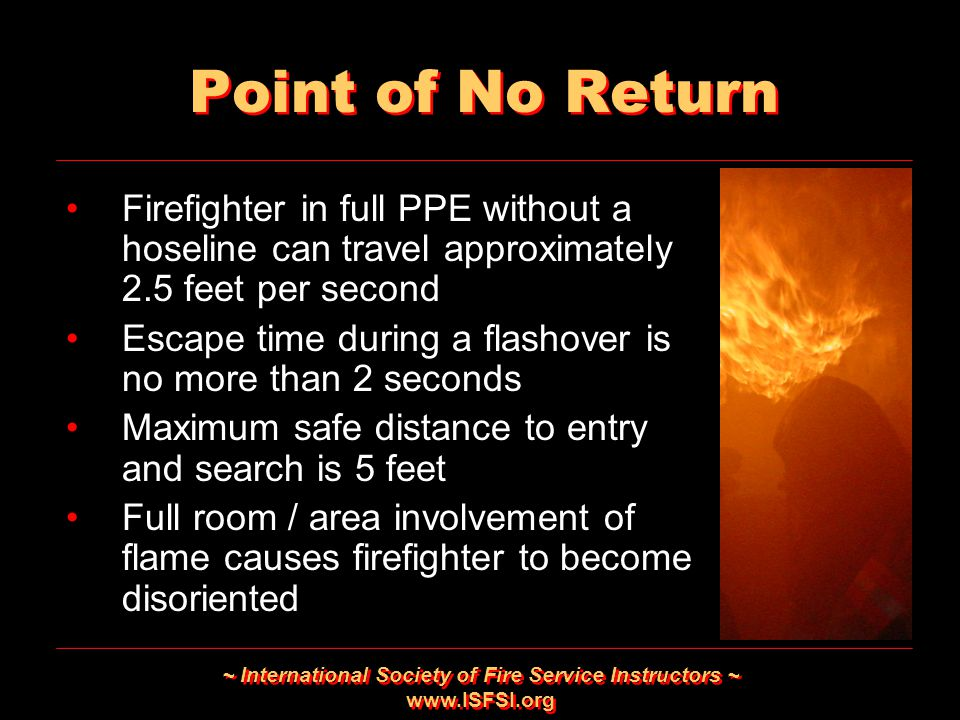 ~ International Society of Fire Service Instructors ~ www.ISFSI.org Point of No Return Firefighter in full PPE without a hoseline can travel approxima