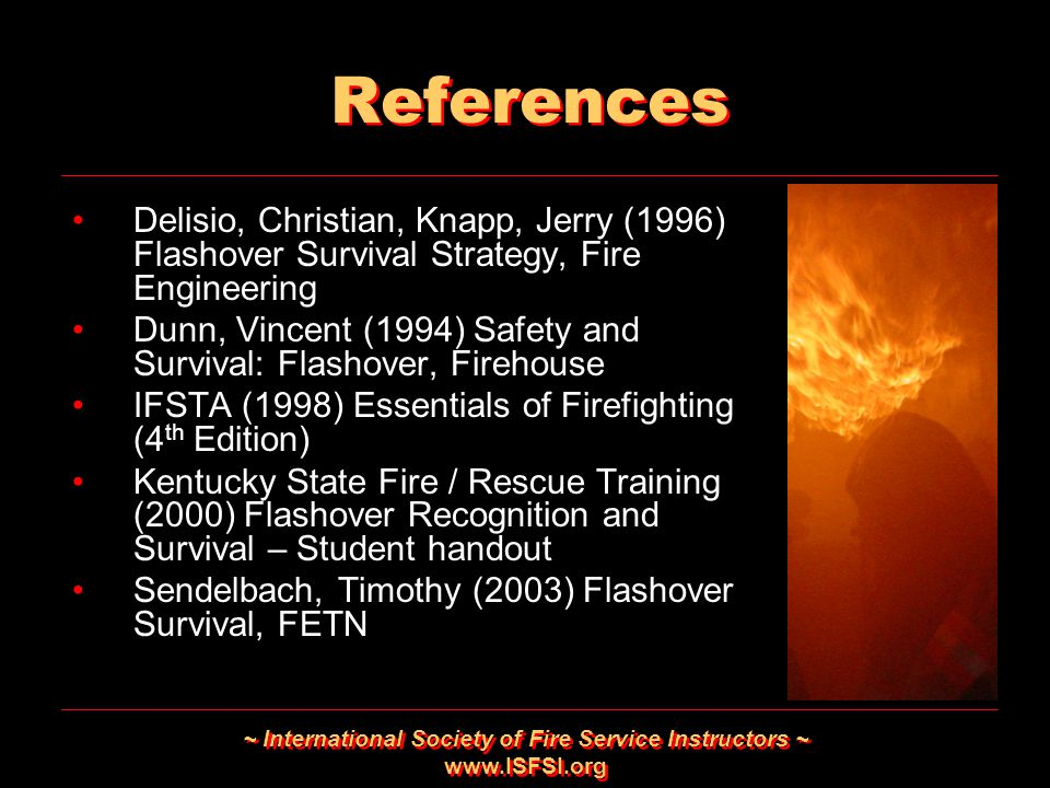 ~ International Society of Fire Service Instructors ~ www.ISFSI.org References Delisio, Christian, Knapp, Jerry (1996) Flashover Survival Strategy, Fi