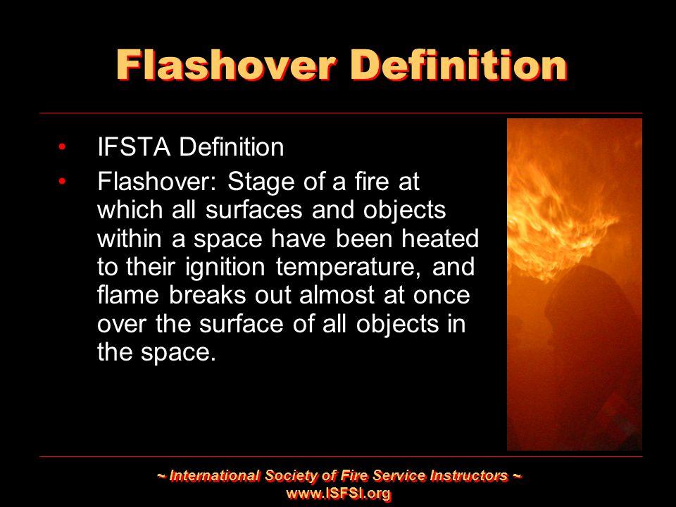 ~ International Society of Fire Service Instructors ~ www.ISFSI.org Flashover Definition IFSTA Definition Flashover: Stage of a fire at which all surf