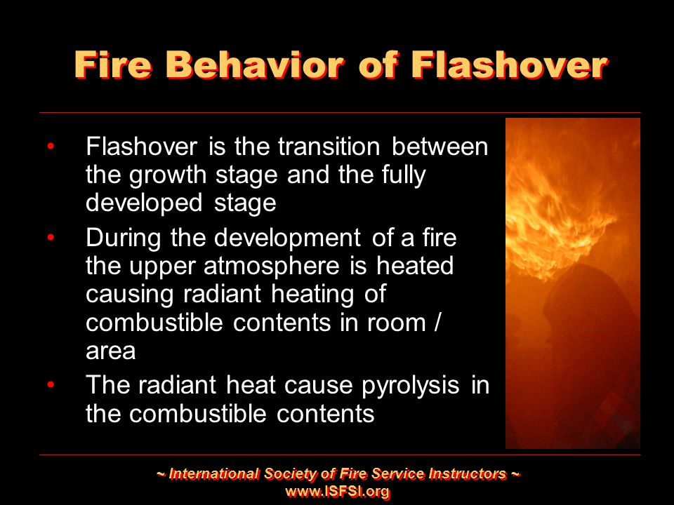 ~ International Society of Fire Service Instructors ~ www.ISFSI.org Fire Behavior of Flashover Flashover is the transition between the growth stage an