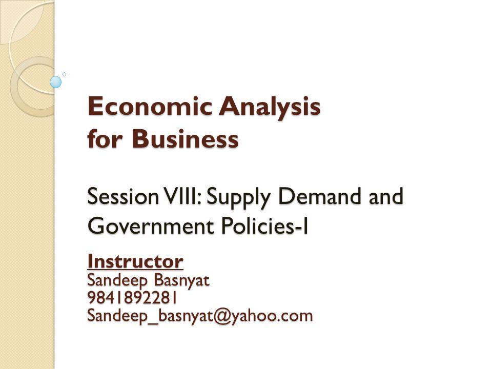 Economic Analysis for Business Session VIII: Supply Demand and Government Policies-I Instructor Sandeep Basnyat 9841892281Sandeep_basnyat@yahoo.com