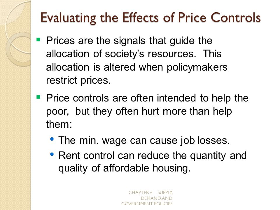 CHAPTER 6 SUPPLY, DEMAND, AND GOVERNMENT POLICIES Evaluating the Effects of Price Controls Prices are the signals that guide the allocation of society
