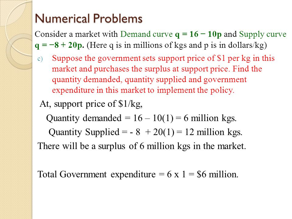 Numerical Problems Consider a market with Demand curve q = 16 10p and Supply curve q = 8 + 20p. (Here q is in millions of kgs and p is in dollars/kg)
