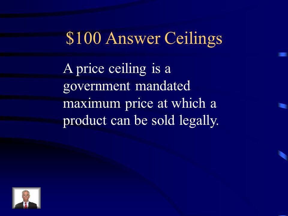 $100 Question Ceilings Define the term price ceiling.