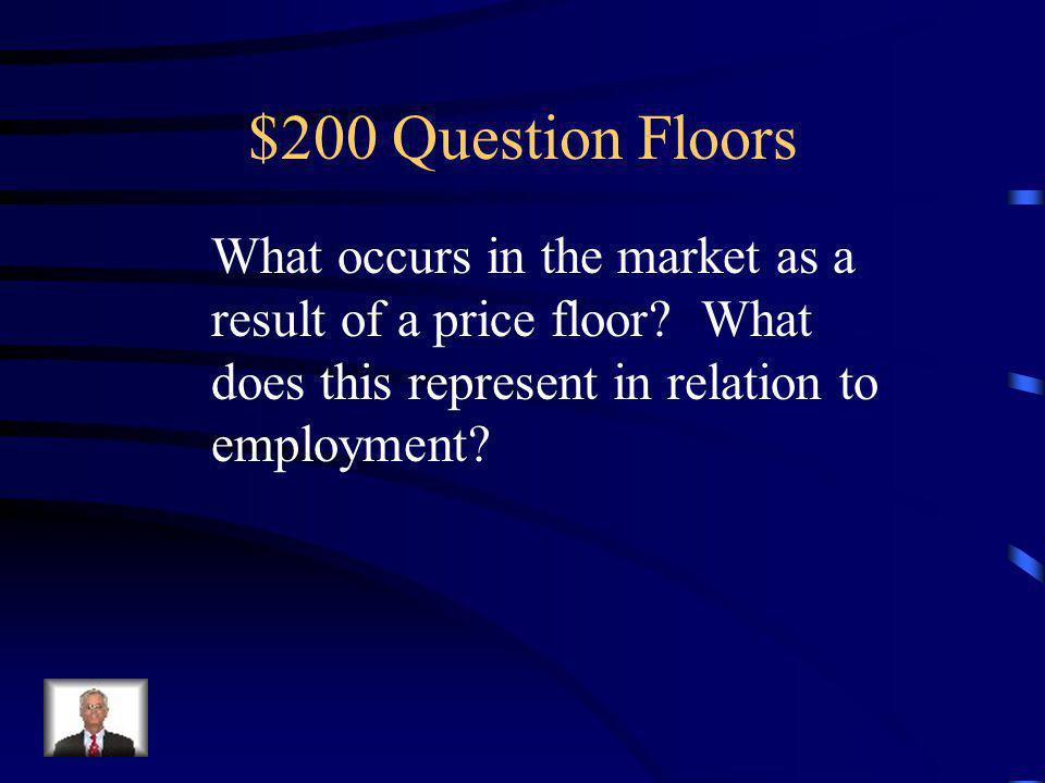 $100 Answer Floors A price floor is a government mandated minimum price at which a product can legally be sold.