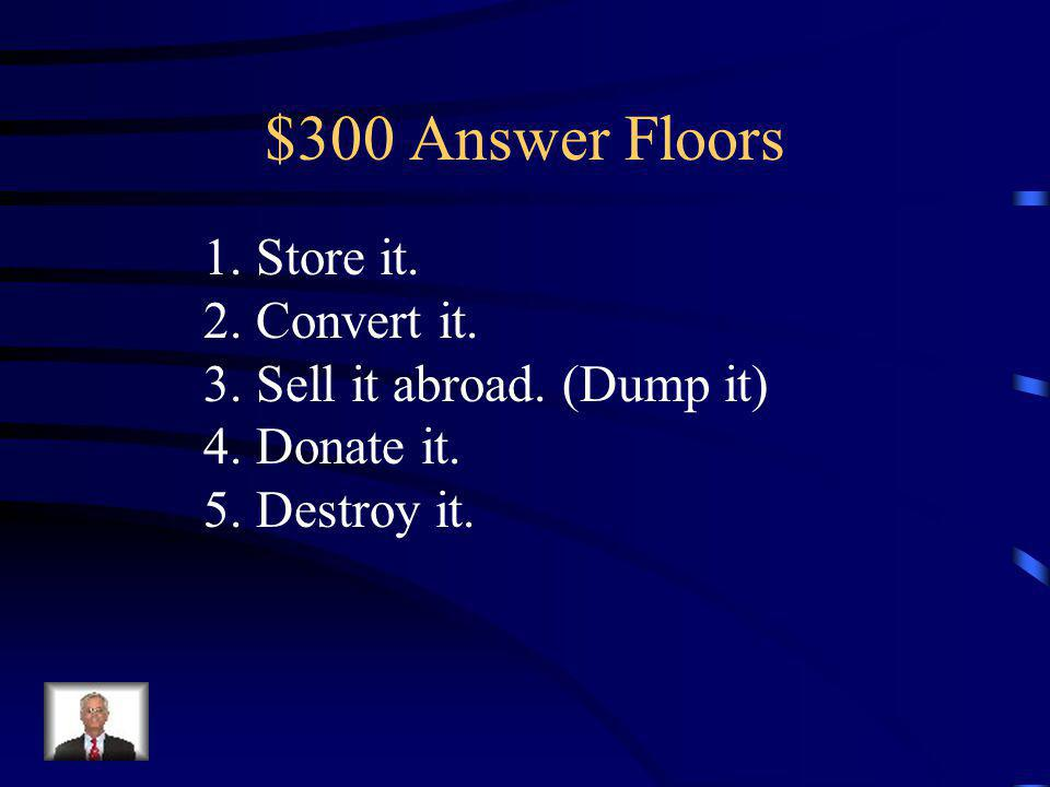 $300 Question Floors List the 5 methods of dealing with a surplus.