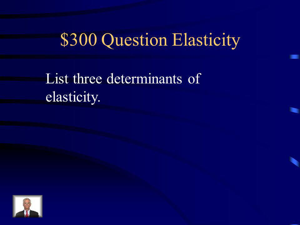 $200 Answer Elasticity The responsiveness of quantity demanded to a change in price.