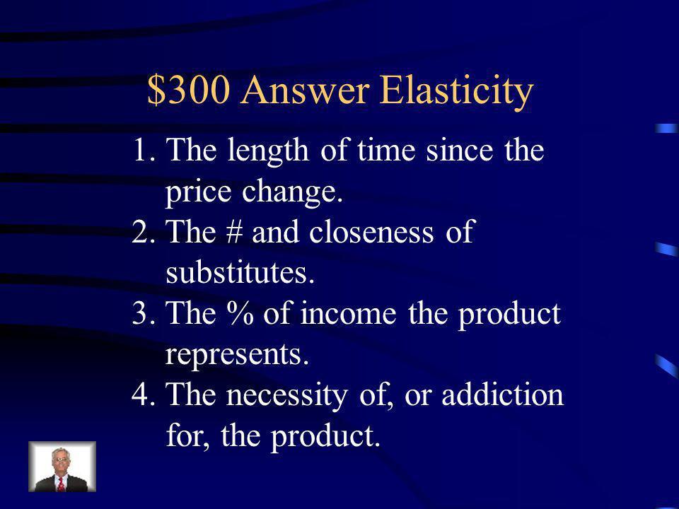 $300 Question Elasticity List three determinants of elasticity.
