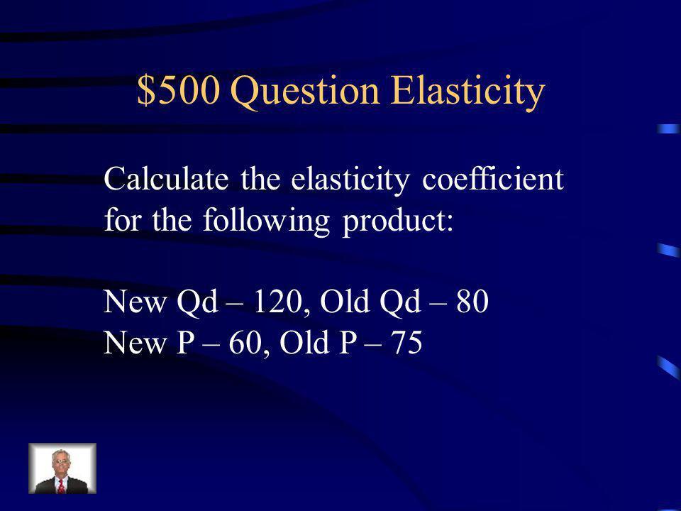 $400 Answer Elasticity 1. Coefficient <1 - inelastic 2.