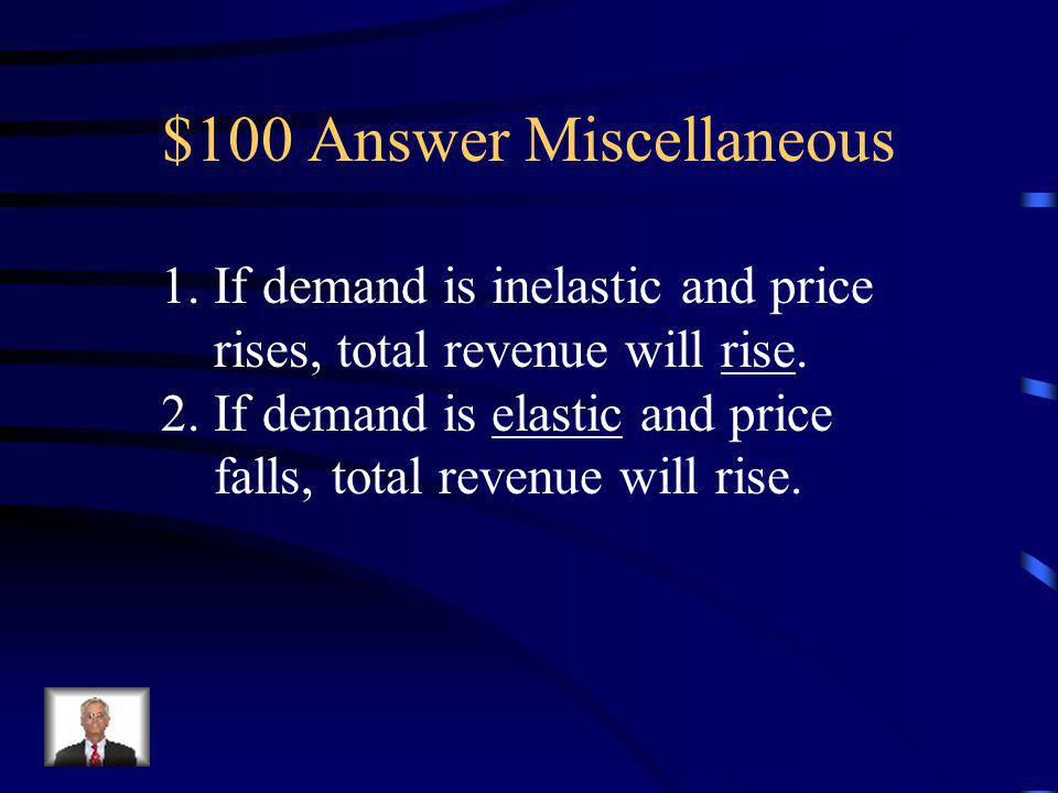 $100 Question Miscellaneous Fill in the following blanks: 1.If demand is inelastic and price rises, total revenue will _______.