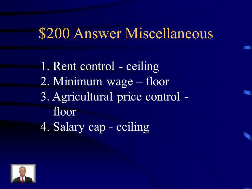 $200 Question Miscellaneous Categorize the following as either a price ceiling or price floor: 1.Rent control 2. Minimum wage 3. Agricultural price co