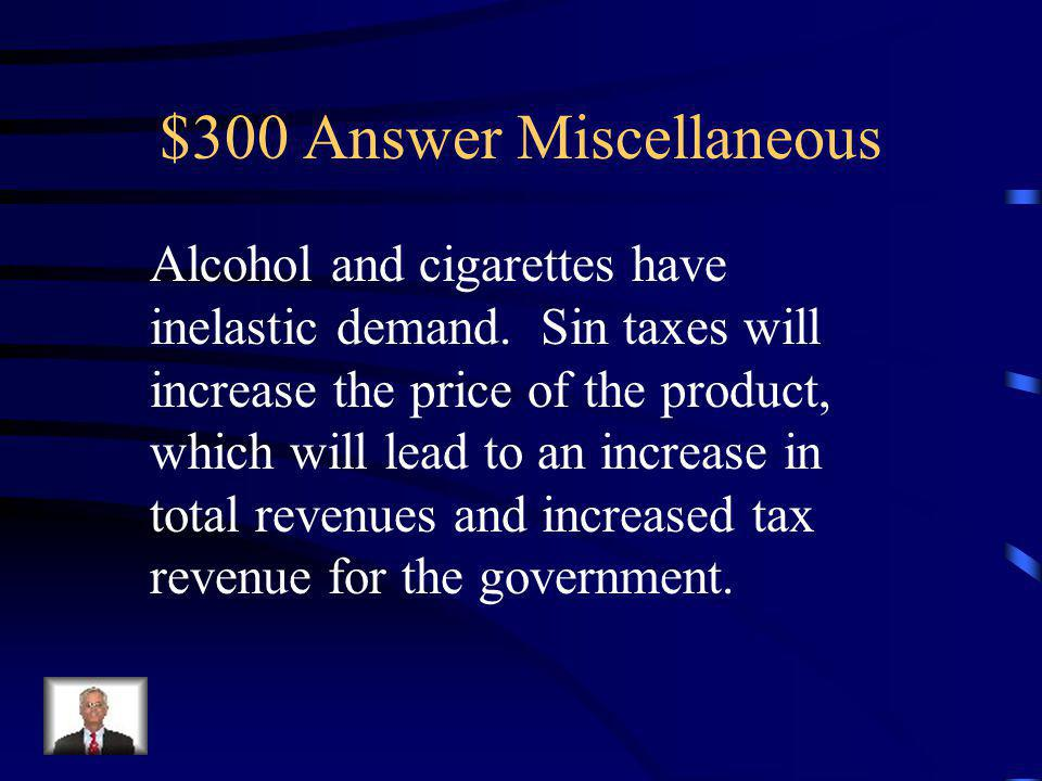 $300 Question Miscellaneous Describe how governments can get away with charging Sin taxes on alcohol and cigarettes.