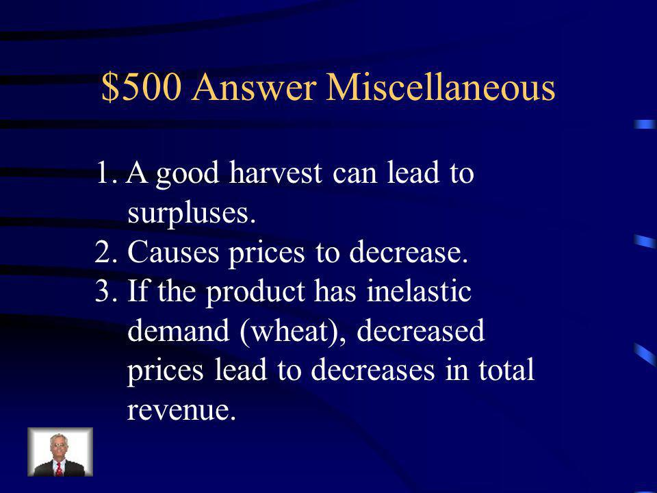 $500 Question Miscellaneous Describe how a good harvest might be bad for farmers – use the concepts or shortages/surpluses, elasticity, price, and total revenue in your answer.