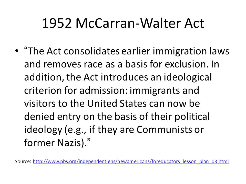 1952 McCarran-Walter Act The Act consolidates earlier immigration laws and removes race as a basis for exclusion. In addition, the Act introduces an i