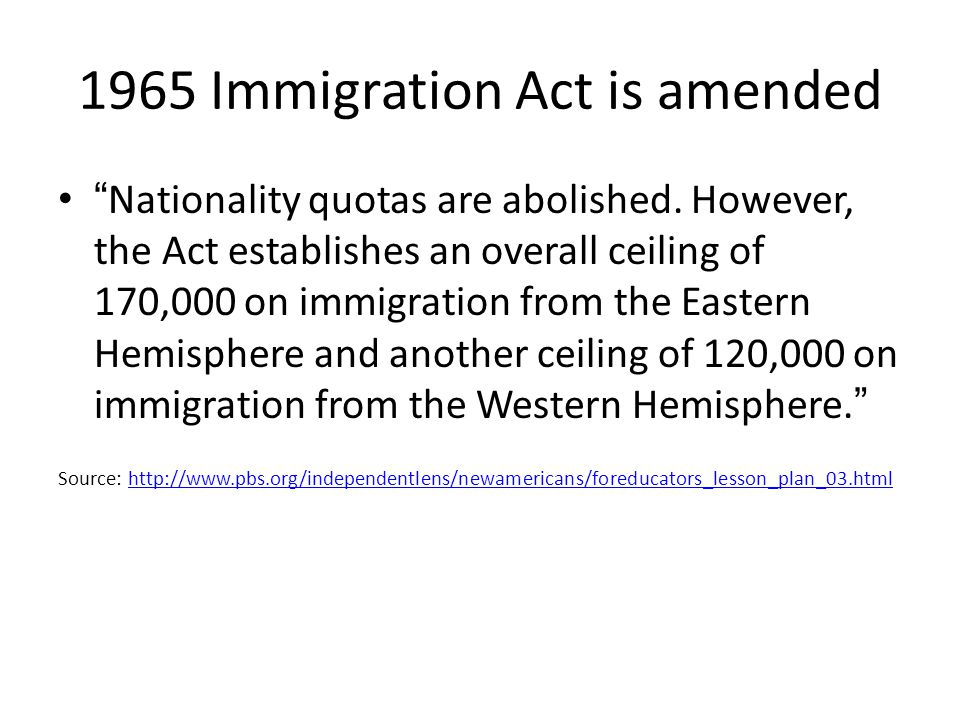 1965 Immigration Act is amended Nationality quotas are abolished. However, the Act establishes an overall ceiling of 170,000 on immigration from the E