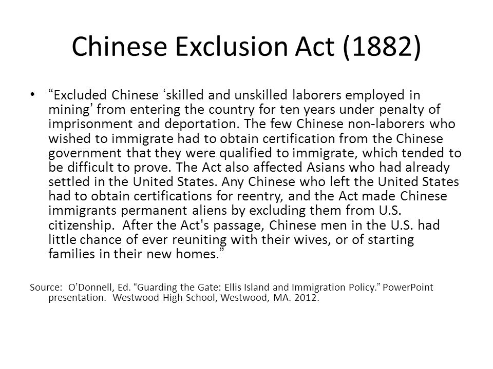 Chinese Exclusion Act (1882) Excluded Chinese skilled and unskilled laborers employed in mining from entering the country for ten years under penalty