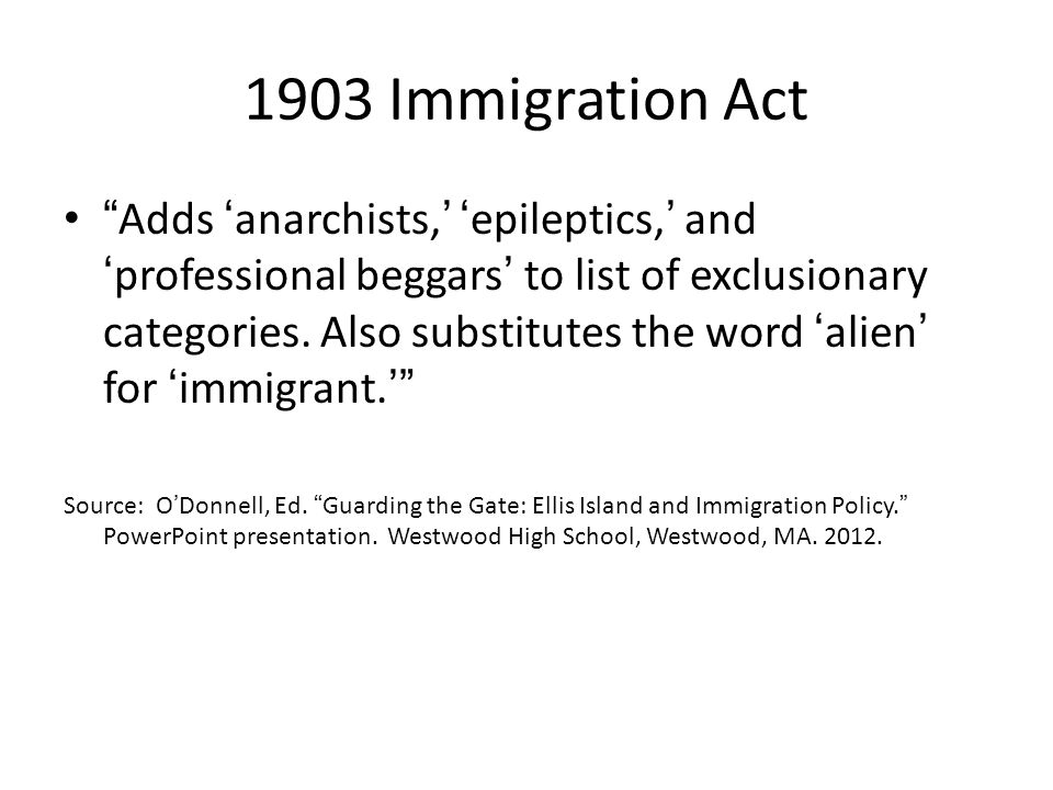 1907 Immigration Act Bars All idiots, imbeciles, feeble- minded persons, epileptics, insane persons, and persons who have been insane within five years previous; persons who have had two or more attacks of insanity at any time previously; paupers; persons likely to become a public charge; professional beggars; persons afflicted with tuberculosis or with a loathsome or dangerous contagious disease; persons not comprehended within any of the foregoing excluded classes, who are found to be and are certified by the examining surgeon as being mentally or physically defective, such mental or physical defect being of a nature which may affect the ability of such alien to earn a living; persons who have been convicted of or admit having committed a felony or other crime or misdemeanor involving moral turpitude; polygamists, or persons who admit their belief in the practice of polygamy; anarchists, or persons who believe in or advocate the overthrow by force or violence of the government of the United States, or of all government, or of all forms of law, or the assassination of public officials; prostitutes, or women or girls coming into the United States for the purpose of prostitution, or for any other immoral purpose Source: http://www.historycentral.com/documents/immigrationact.htmlhttp://www.historycentral.com/documents/immigrationact.html