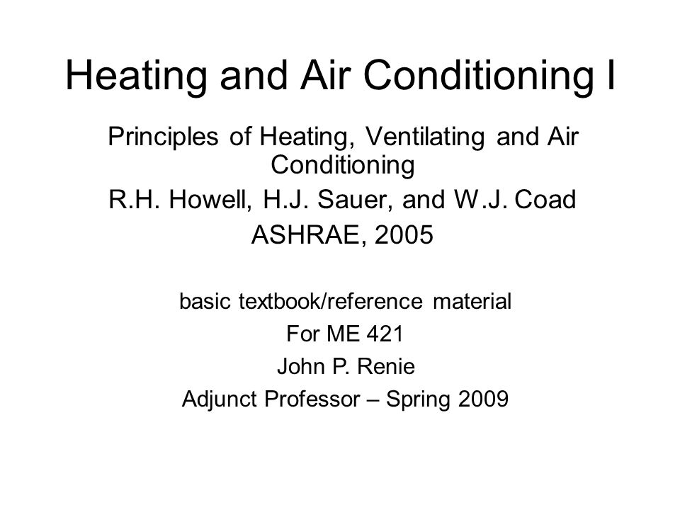 Heating and Air Conditioning I Principles of Heating, Ventilating and Air Conditioning R.H. Howell, H.J. Sauer, and W.J. Coad ASHRAE, 2005 basic textb