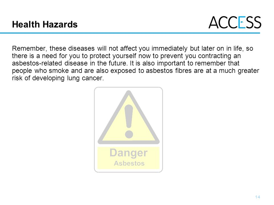 14 Slide 14 Health Hazards Remember, these diseases will not affect you immediately but later on in life, so there is a need for you to protect yourself now to prevent you contracting an asbestos-related disease in the future.