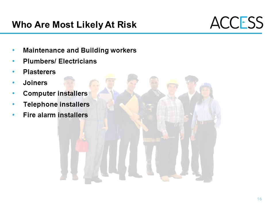 16 Slide 16 Who Are Most Likely At Risk Maintenance and Building workers Plumbers/ Electricians Plasterers Joiners Computer installers Telephone installers Fire alarm installers