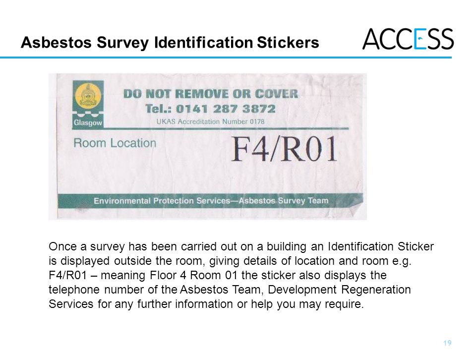 19 Slide 19 Asbestos Survey Identification Stickers Once a survey has been carried out on a building an Identification Sticker is displayed outside the room, giving details of location and room e.g.