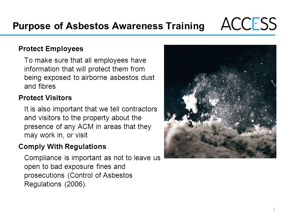 4 Slide 4 Purpose of Asbestos Awareness Training Protect Employees To make sure that all employees have information that will protect them from being exposed to airborne asbestos dust and fibres Protect Visitors It is also important that we tell contractors and visitors to the property about the presence of any ACM in areas that they may work in, or visit Comply With Regulations Compliance is important as not to leave us open to bad exposure fines and prosecutions (Control of Asbestos Regulations (2006).
