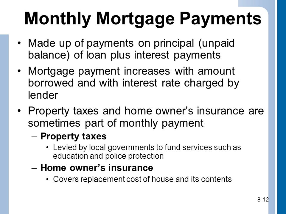 8-12 Monthly Mortgage Payments Made up of payments on principal (unpaid balance) of loan plus interest payments Mortgage payment increases with amount borrowed and with interest rate charged by lender Property taxes and home owners insurance are sometimes part of monthly payment –Property taxes Levied by local governments to fund services such as education and police protection –Home owners insurance Covers replacement cost of house and its contents 8-12