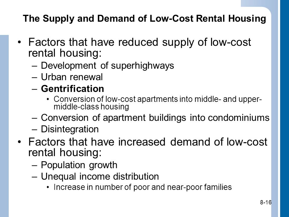 8-16 The Supply and Demand of Low-Cost Rental Housing Factors that have reduced supply of low-cost rental housing: –Development of superhighways –Urban renewal –Gentrification Conversion of low-cost apartments into middle- and upper- middle-class housing –Conversion of apartment buildings into condominiums –Disintegration Factors that have increased demand of low-cost rental housing: –Population growth –Unequal income distribution Increase in number of poor and near-poor families 8-16