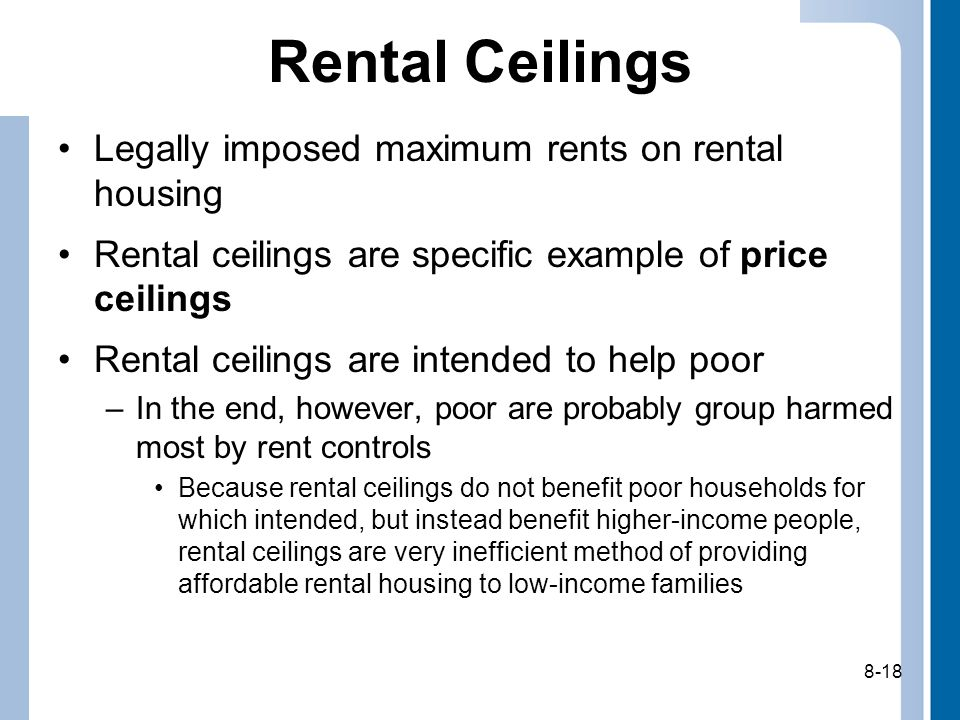 8-18 Rental Ceilings Legally imposed maximum rents on rental housing Rental ceilings are specific example of price ceilings Rental ceilings are intended to help poor –In the end, however, poor are probably group harmed most by rent controls Because rental ceilings do not benefit poor households for which intended, but instead benefit higher-income people, rental ceilings are very inefficient method of providing affordable rental housing to low-income families 8-18