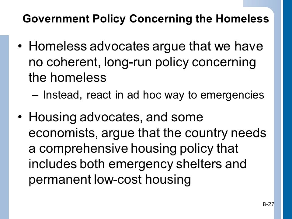 8-27 Government Policy Concerning the Homeless Homeless advocates argue that we have no coherent, long-run policy concerning the homeless –Instead, react in ad hoc way to emergencies Housing advocates, and some economists, argue that the country needs a comprehensive housing policy that includes both emergency shelters and permanent low-cost housing 8-27