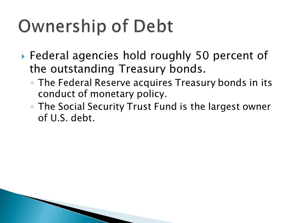 Federal agencies hold roughly 50 percent of the outstanding Treasury bonds.