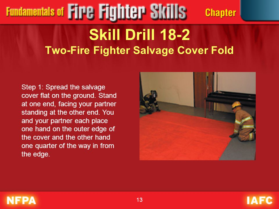 13 Skill Drill 18-2 Two-Fire Fighter Salvage Cover Fold Step 1: Spread the salvage cover flat on the ground. Stand at one end, facing your partner sta