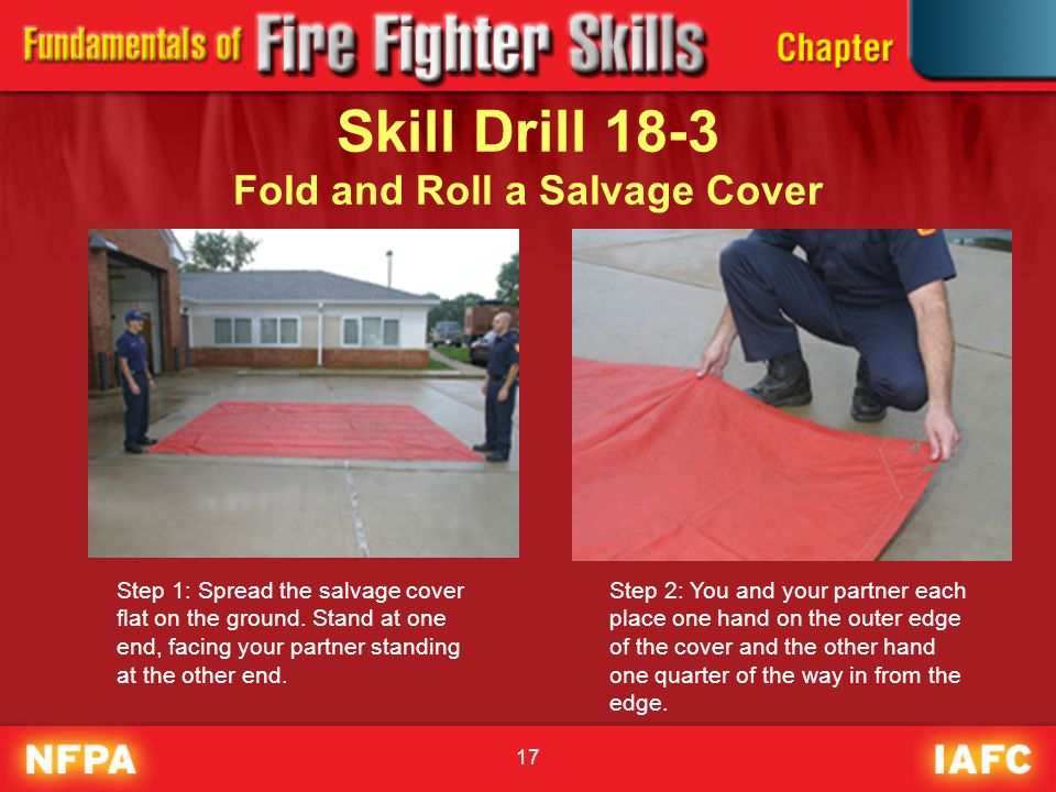 17 Skill Drill 18-3 Fold and Roll a Salvage Cover Step 1: Spread the salvage cover flat on the ground. Stand at one end, facing your partner standing