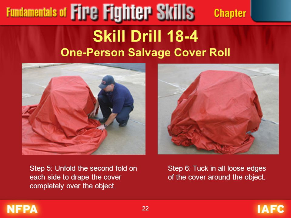 22 Skill Drill 18-4 One-Person Salvage Cover Roll Step 5: Unfold the second fold on each side to drape the cover completely over the object. Step 6: T