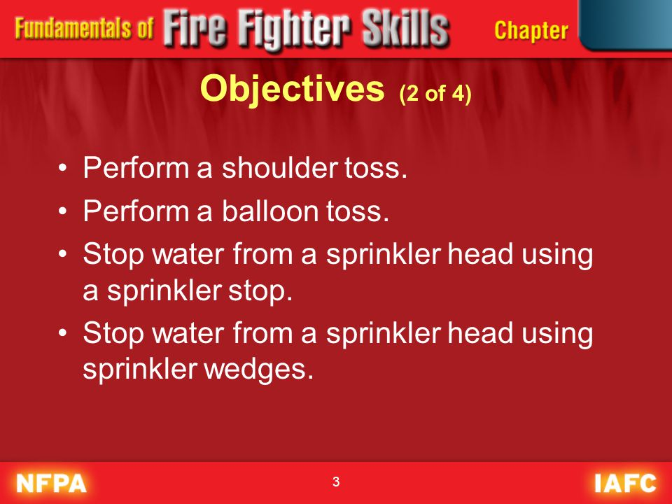 3 Objectives (2 of 4) Perform a shoulder toss. Perform a balloon toss. Stop water from a sprinkler head using a sprinkler stop. Stop water from a spri