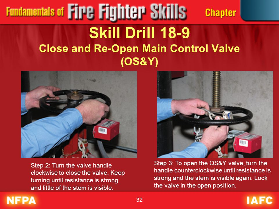 32 Skill Drill 18-9 Close and Re-Open Main Control Valve (OS&Y) Step 2: Turn the valve handle clockwise to close the valve. Keep turning until resista