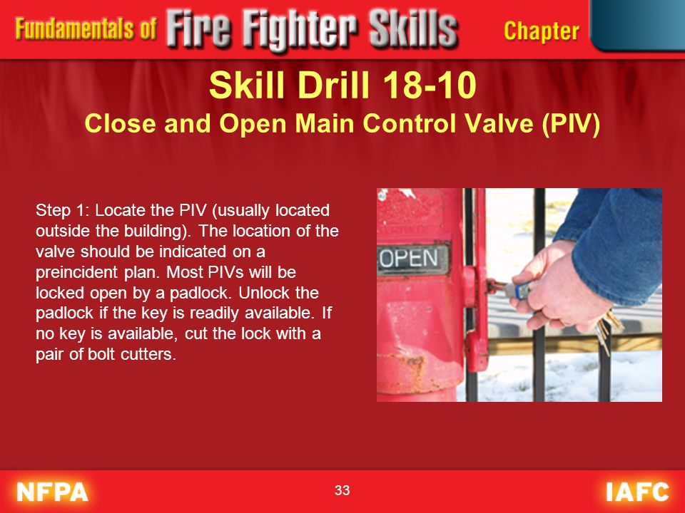 33 Skill Drill 18-10 Close and Open Main Control Valve (PIV) Step 1: Locate the PIV (usually located outside the building). The location of the valve
