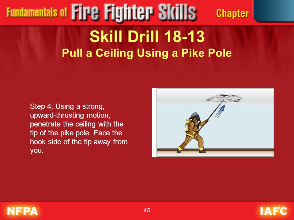 45 Skill Drill 18-13 Pull a Ceiling Using a Pike Pole Step 4: Using a strong, upward-thrusting motion, penetrate the ceiling with the tip of the pike