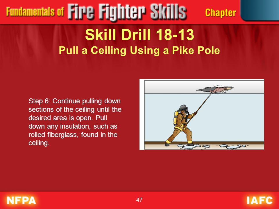 47 Skill Drill 18-13 Pull a Ceiling Using a Pike Pole Step 6: Continue pulling down sections of the ceiling until the desired area is open. Pull down