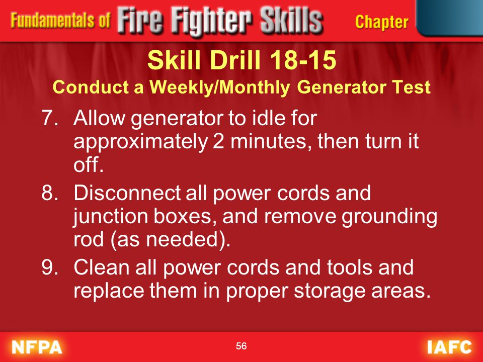 56 Skill Drill 18-15 Conduct a Weekly/Monthly Generator Test 7.Allow generator to idle for approximately 2 minutes, then turn it off. 8.Disconnect all