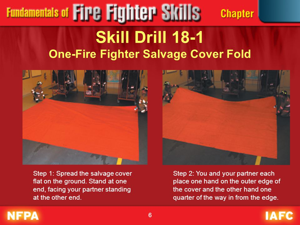 6 Skill Drill 18-1 One-Fire Fighter Salvage Cover Fold Step 1: Spread the salvage cover flat on the ground. Stand at one end, facing your partner stan