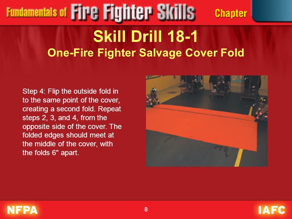 8 Skill Drill 18-1 One-Fire Fighter Salvage Cover Fold Step 4: Flip the outside fold in to the same point of the cover, creating a second fold. Repeat