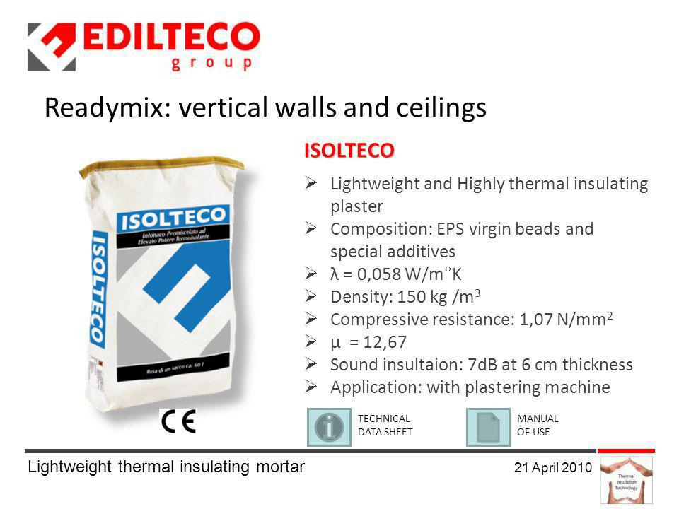 Lightweight thermal insulating mortar 21 April 2010 Readymix: vertical walls and ceilings ISOLTECO Lightweight and Highly thermal insulating plaster Composition: EPS virgin beads and special additives λ = 0,058 W/m°K Density: 150 kg /m 3 Compressive resistance: 1,07 N/mm 2 μ = 12,67 Sound insultaion: 7dB at 6 cm thickness Application: with plastering machine TECHNICAL DATA SHEET MANUAL OF USE