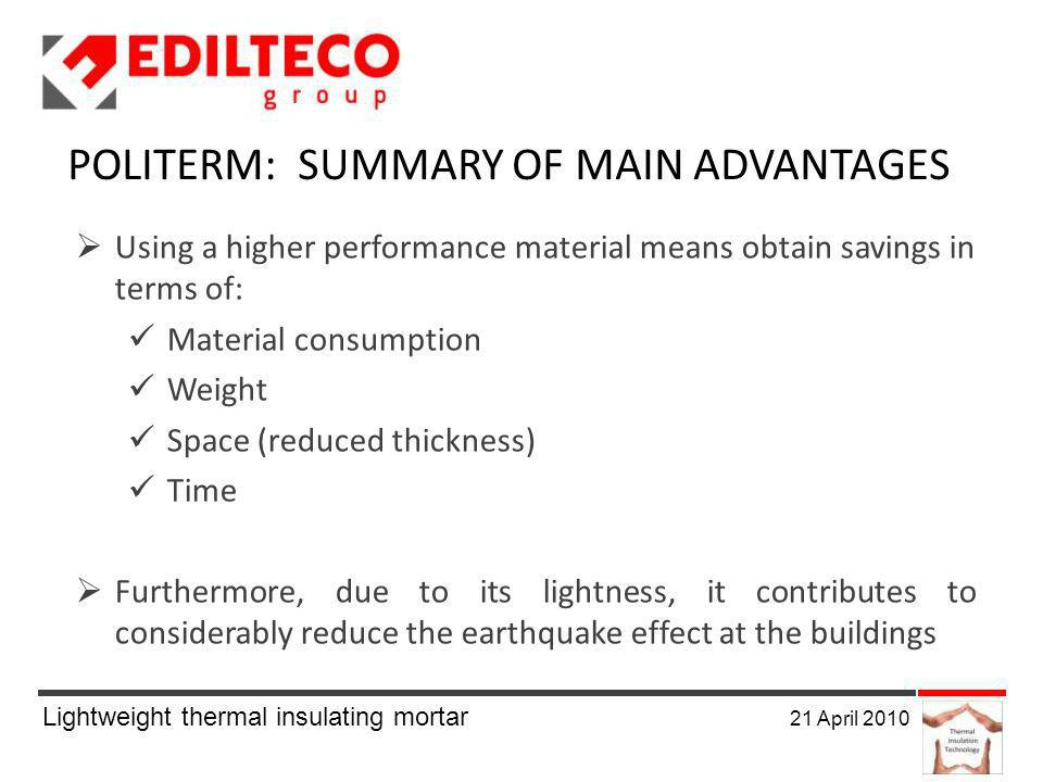 Lightweight thermal insulating mortar 21 April 2010 POLITERM: SUMMARY OF MAIN ADVANTAGES Using a higher performance material means obtain savings in terms of: Material consumption Weight Space (reduced thickness) Time Furthermore, due to its lightness, it contributes to considerably reduce the earthquake effect at the buildings
