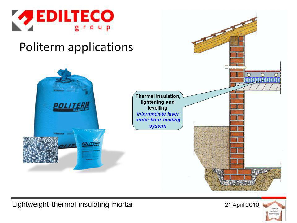 Lightweight thermal insulating mortar 21 April 2010 Politerm applications Thermal insulation, lightening and levelling intermediate layer under floor heating system