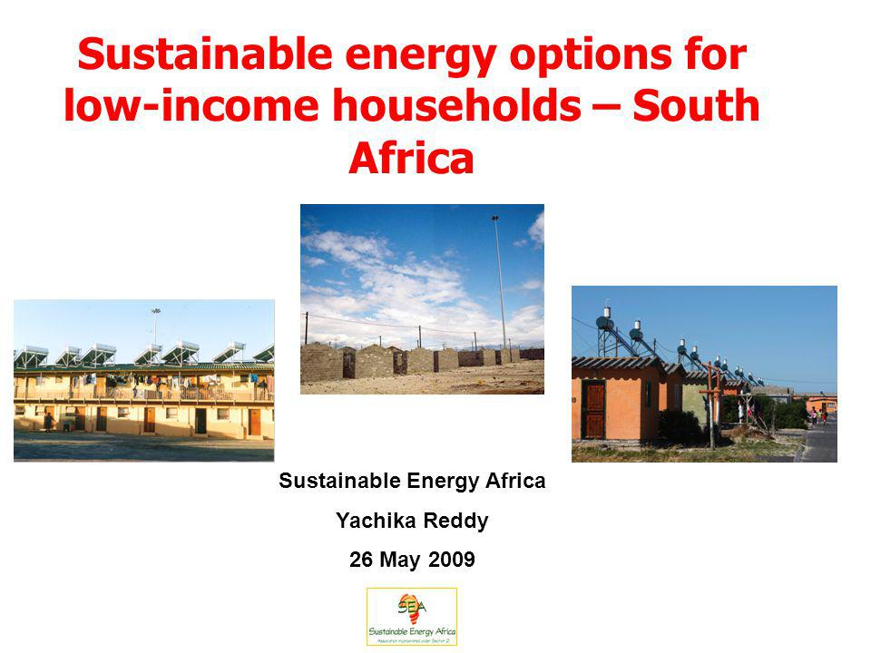 Sustainable energy options for low-income households – South Africa Sustainable Energy Africa Yachika Reddy 26 May 2009