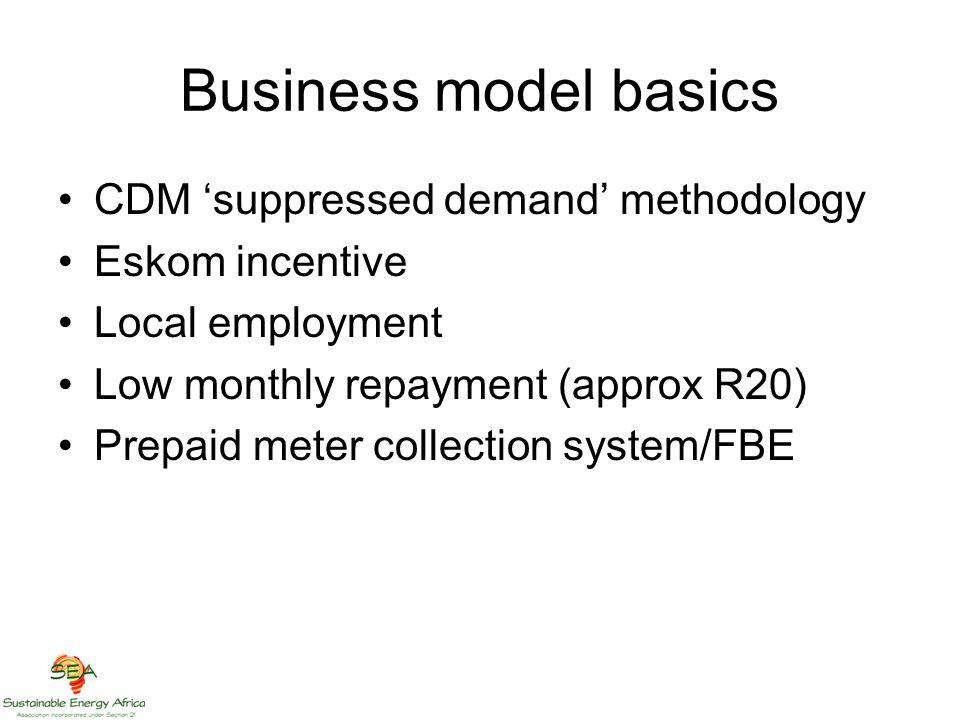 Business model basics CDM suppressed demand methodology Eskom incentive Local employment Low monthly repayment (approx R20) Prepaid meter collection system/FBE