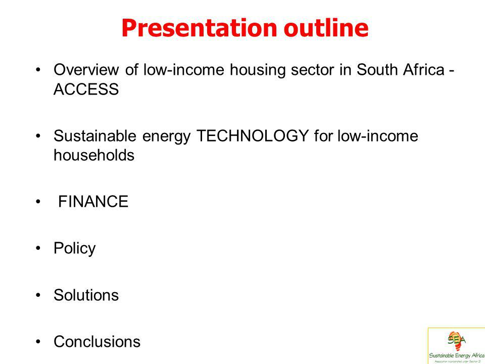 Presentation outline Overview of low-income housing sector in South Africa - ACCESS Sustainable energy TECHNOLOGY for low-income households FINANCE Policy Solutions Conclusions